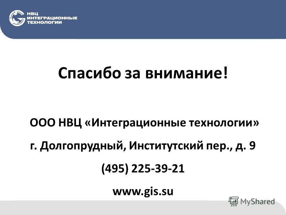 Спасибо за внимание! ООО НВЦ «Интеграционные технологии» г. Долгопрудный, Институтский пер., д. 9 (495) 225-39-21 www.gis.su