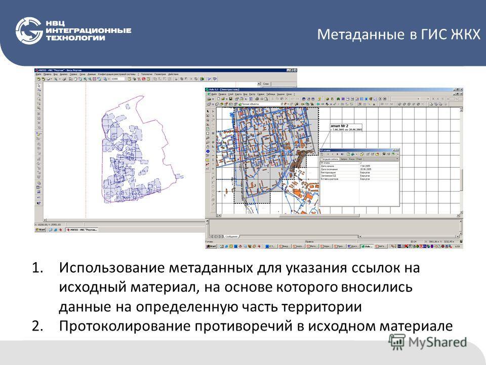 Метаданные в ГИС ЖКХ 1.Использование метаданных для указания ссылок на исходный материал, на основе которого вносились данные на определенную часть территории 2.Протоколирование противоречий в исходном материале