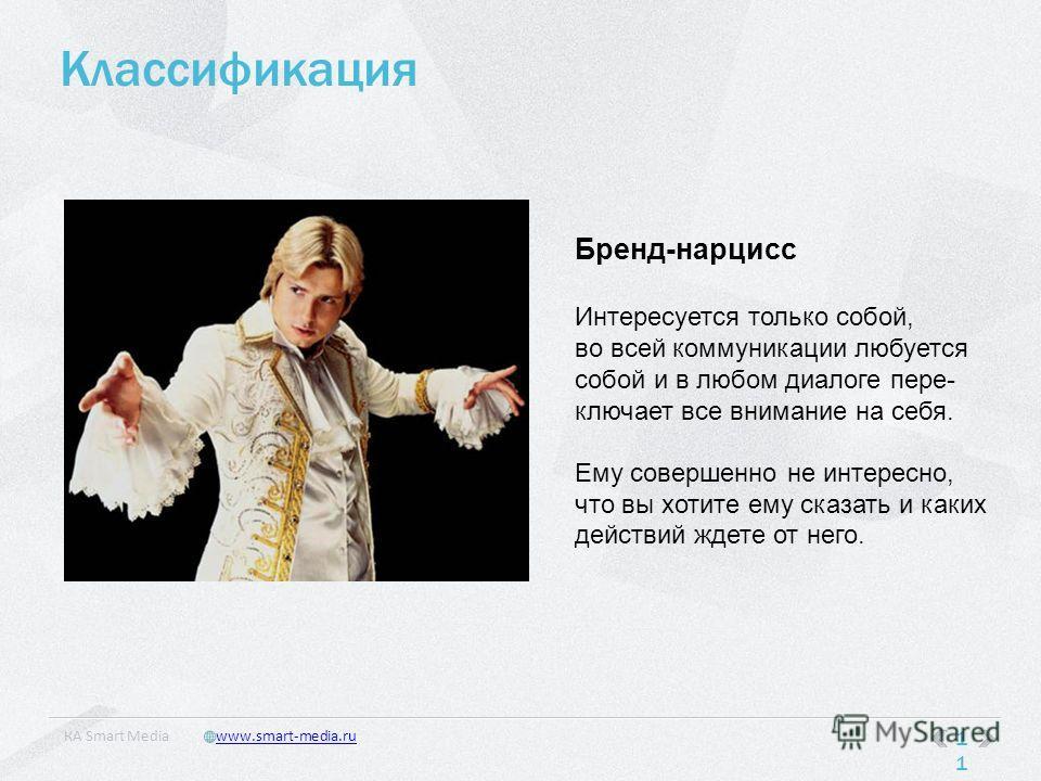 Классификация 11 КA Smart Mediawww.smart-media.ru Бренд-нарцисс Интересуется только собой, во всей коммуникации любуется собой и в любом диалоге пере- ключает все внимание на себя. Ему совершенно не интересно, что вы хотите ему сказать и каких действ