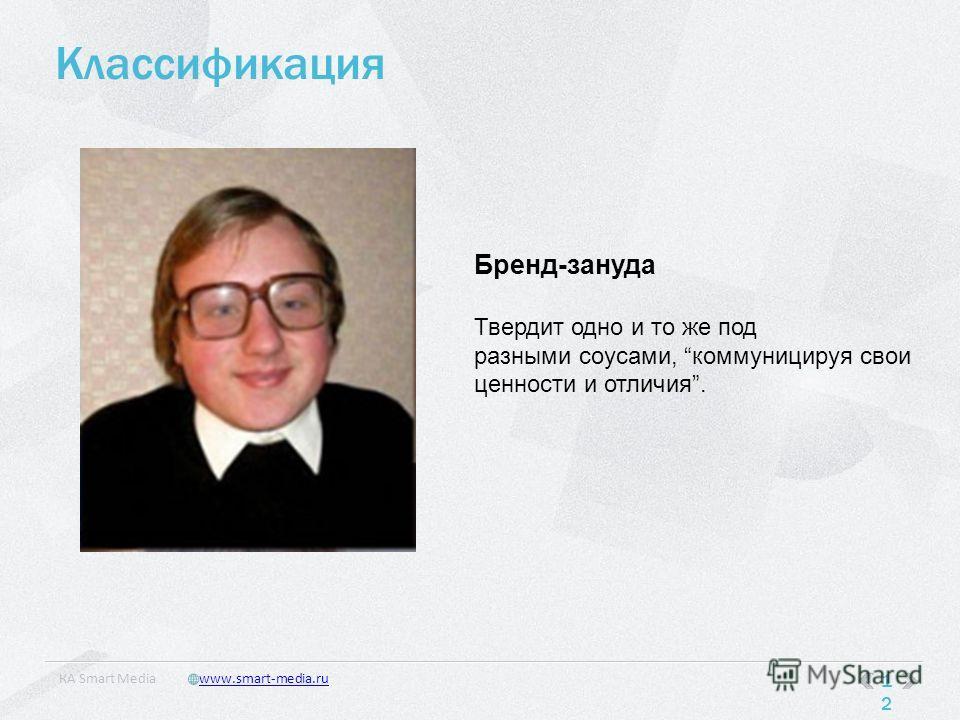 Классификация 12 КA Smart Mediawww.smart-media.ru Бренд-зануда Твердит одно и то же под разными соусами, коммуницируя свои ценности и отличия.