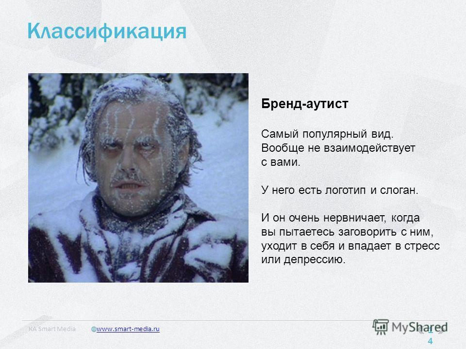 Классификация 14 КA Smart Mediawww.smart-media.ru Бренд-аутист Самый популярный вид. Вообще не взаимодействует с вами. У него есть логотип и слоган. И он очень нервничает, когда вы пытаетесь заговорить с ним, уходит в себя и впадает в стресс или депр