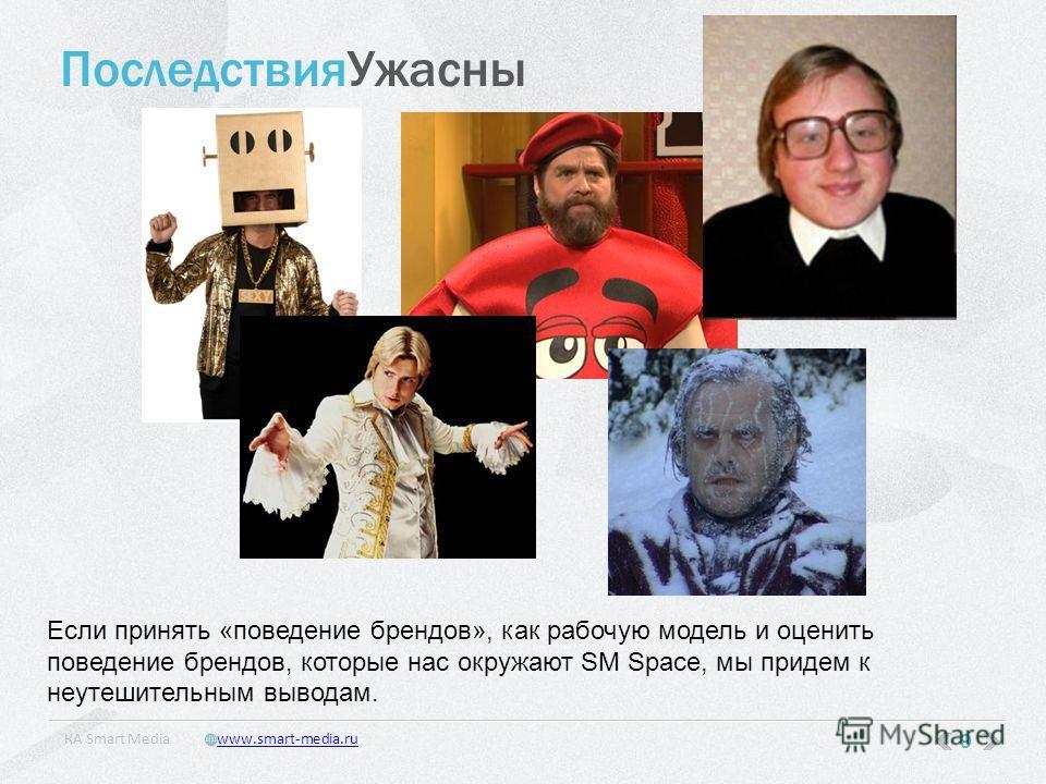 ПоследствияУжасны 9 КA Smart Mediawww.smart-media.ru Если принять «поведение брендов», как рабочую модель и оценить поведение брендов, которые нас окружают SM Space, мы придем к неутешительным выводам.