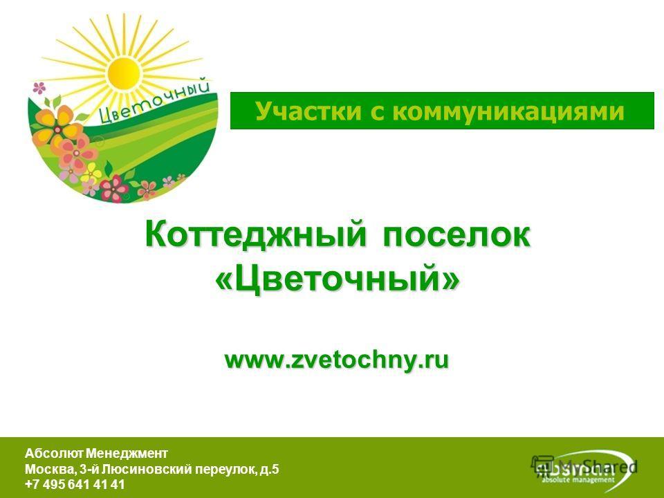 Коттеджный поселок «Цветочный» www.zvetochny.ru Участки с коммуникациями Абсолют Менеджмент Москва, 3-й Люсиновский переулок, д.5 +7 495 641 41 41