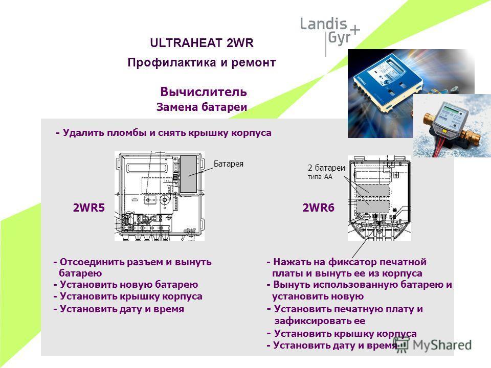 Вычислитель Замена батареи - Удалить пломбы и снять крышку корпуса 2WR52WR6 - Отсоединить разъем и вынуть - Нажать на фиксатор печатной батарею платы и вынуть ее из корпуса - Установить новую батарею- Вынуть использованную батарею и - Установить крыш