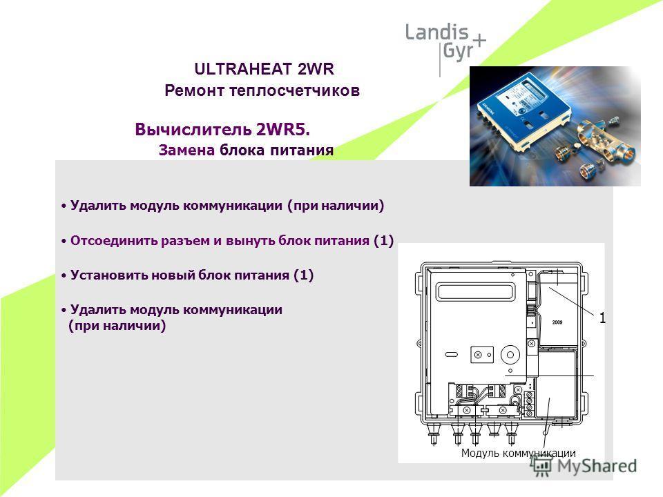Вычислитель 2WR5. Замена блока питания Удалить модуль коммуникации (при наличии) Отсоединить разъем и вынуть блок питания (1) Установить новый блок питания (1) Удалить модуль коммуникации (при наличии) ULTRAHEAT 2WR Ремонт теплосчетчиков Модуль комму