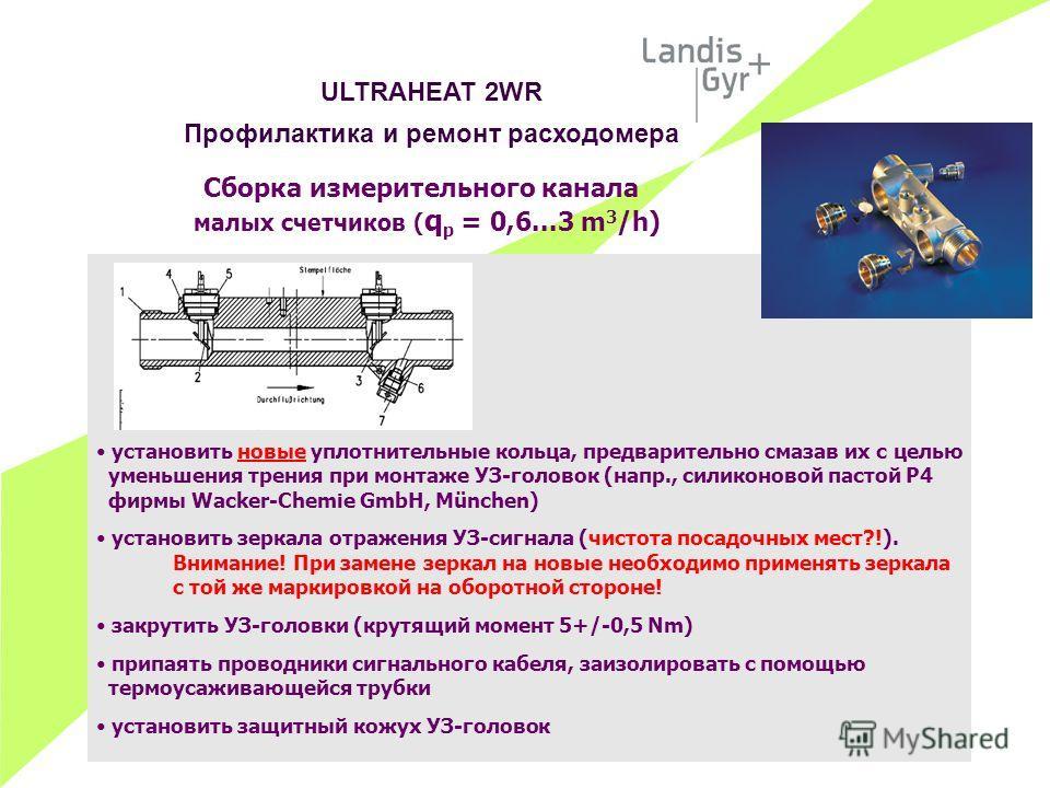 Сборка измерительного канала малых счетчиков ( q p = 0,6...3 m 3 /h) установить новые уплотнительные кольца, предварительно смазав их с целью уменьшения трения при монтаже УЗ-головок (напр., силиконовой пастой Р4 фирмы Wacker-Chemie GmbH, München) ус