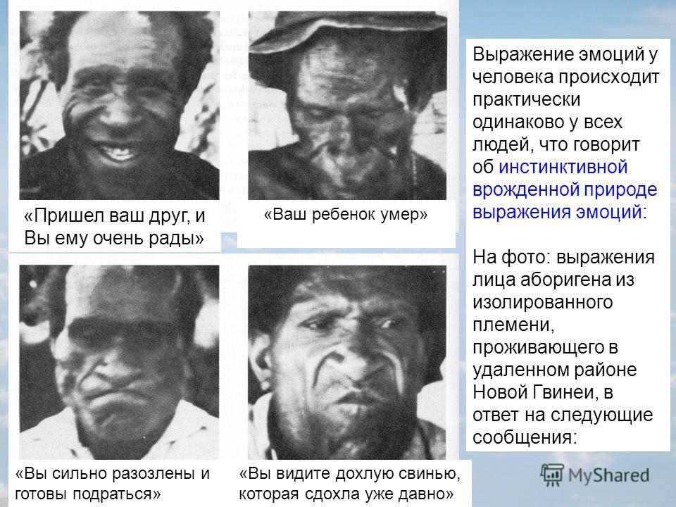 Выражение эмоций у человека происходит практически одинаково у всех людей, что говорит об инстинктивной врожденной природе выражения эмоций: На фото: выражения лица аборигена из изолированного племени, проживающего в удаленном районе Новой Гвинеи, в