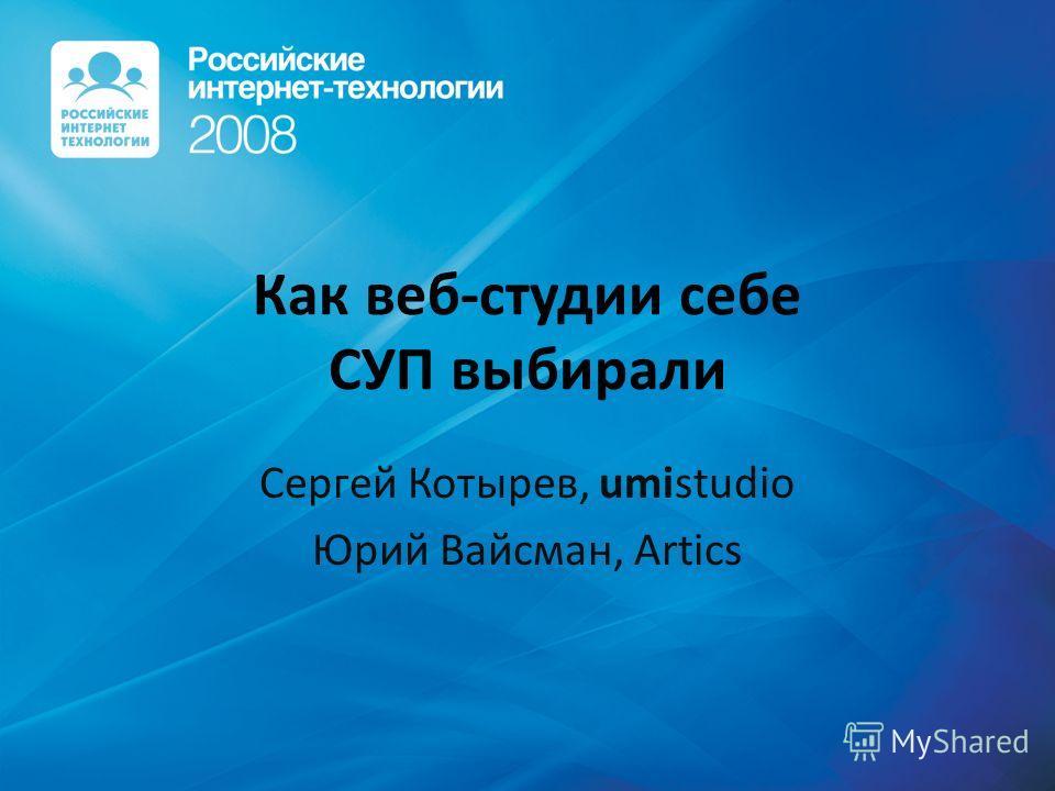 Как веб-студии себе СУП выбирали Сергей Котырев, umistudio Юрий Вайсман, Artics