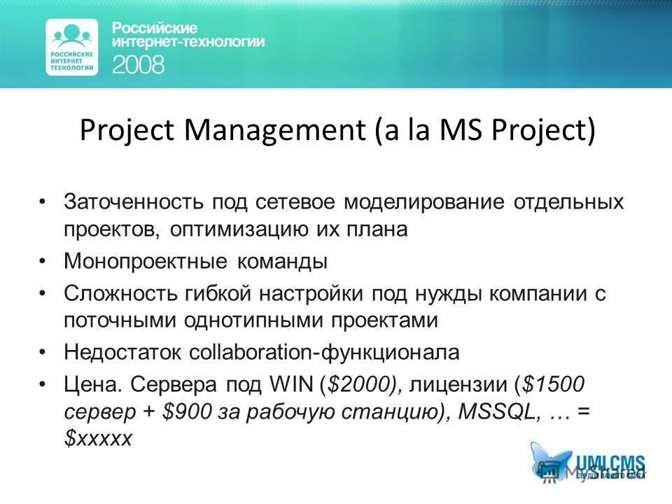 Project Management (a la MS Project) Заточенность под сетевое моделирование отдельных проектов, оптимизацию их плана Монопроектные команды Сложность гибкой настройки под нужды компании с поточными однотипными проектами Недостаток collaboration-функци