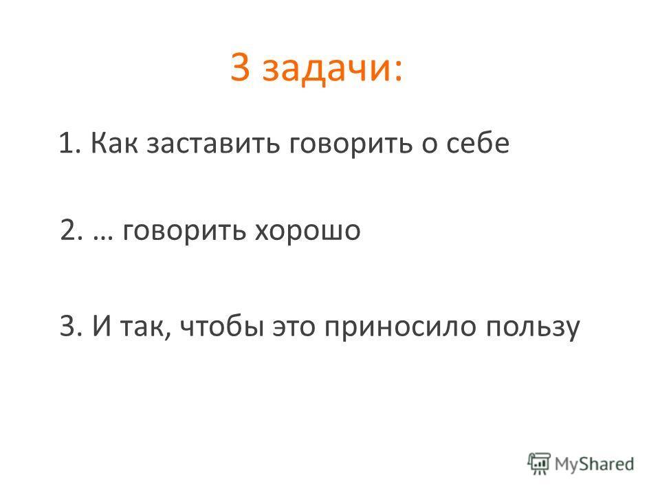 3 задачи: 1. Как заставить говорить о себе 2. … говорить хорошо 3. И так, чтобы это приносило пользу