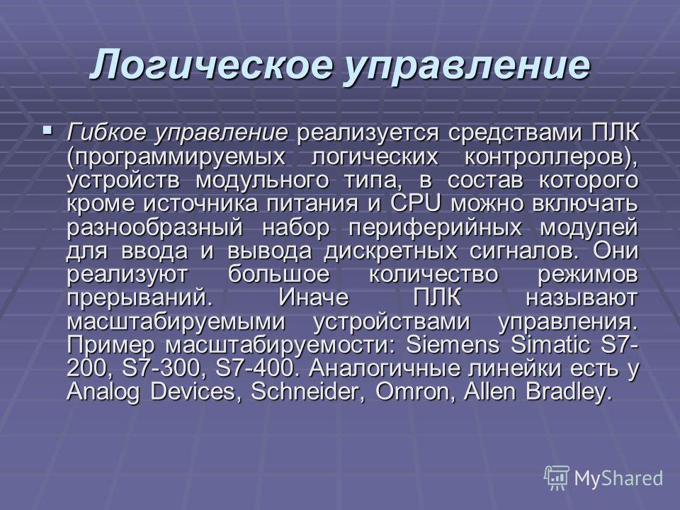 Логическое управление Гибкое управление реализуется средствами ПЛК (программируемых логических контроллеров), устройств модульного типа, в состав которого кроме источника питания и CPU можно включать разнообразный набор периферийных модулей для ввода