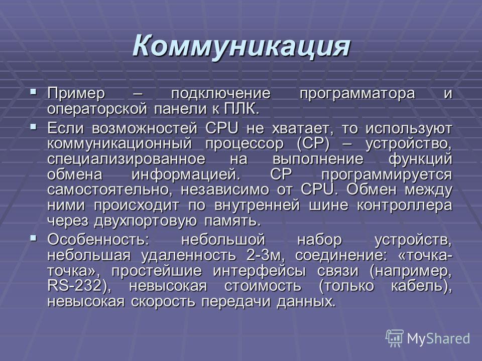 Коммуникация Пример – подключение программатора и операторской панели к ПЛК. Пример – подключение программатора и операторской панели к ПЛК. Если возможностей CPU не хватает, то используют коммуникационный процессор (CP) – устройство, специализирован