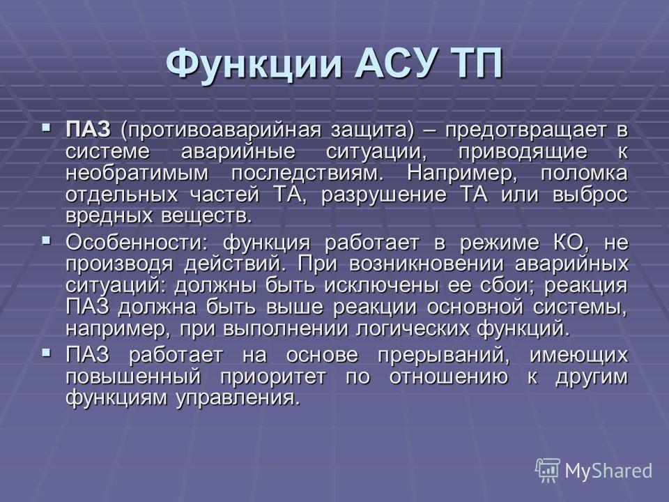 Функции АСУ ТП ПАЗ (противоаварийная защита) – предотвращает в системе аварийные ситуации, приводящие к необратимым последствиям. Например, поломка отдельных частей ТА, разрушение ТА или выброс вредных веществ. ПАЗ (противоаварийная защита) – предотв