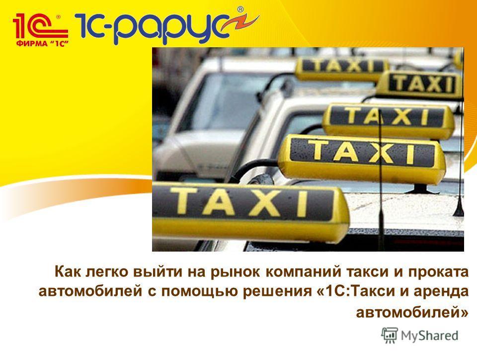 Как легко выйти на рынок компаний такси и проката автомобилей с помощью решения «1С:Такси и аренда автомобилей»