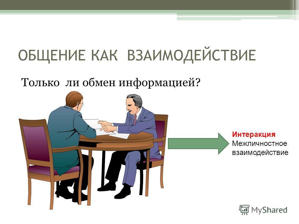 ОБЩЕНИЕ КАК ВЗАИМОДЕЙСТВИЕ Только ли обмен информацией? Интеракция Межличностное взаимодействие
