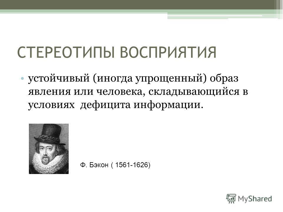 СТЕРЕОТИПЫ ВОСПРИЯТИЯ устойчивый (иногда упрощенный) образ явления или человека, складывающийся в условиях дефицита информации. Ф. Бэкон ( 1561-1626)