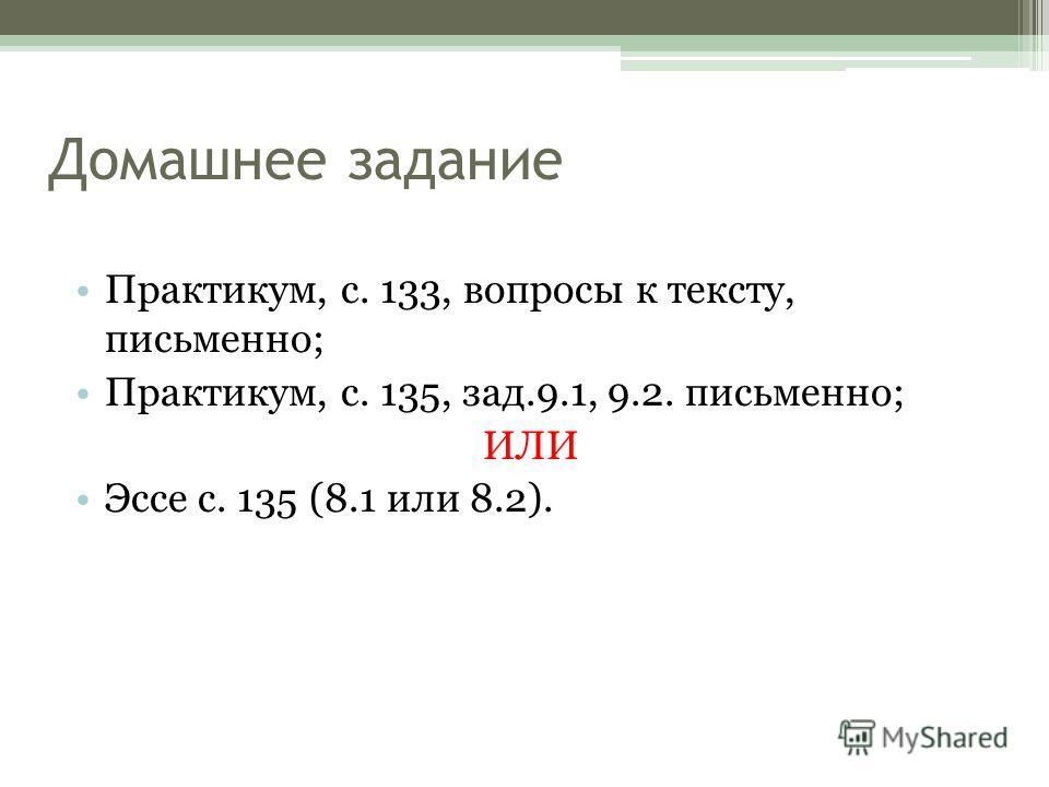 Практикум, с. 133, вопросы к тексту, письменно; Практикум, с. 135, зад.9.1, 9.2. письменно; ИЛИ Эссе с. 135 (8.1 или 8.2). Домашнее задание