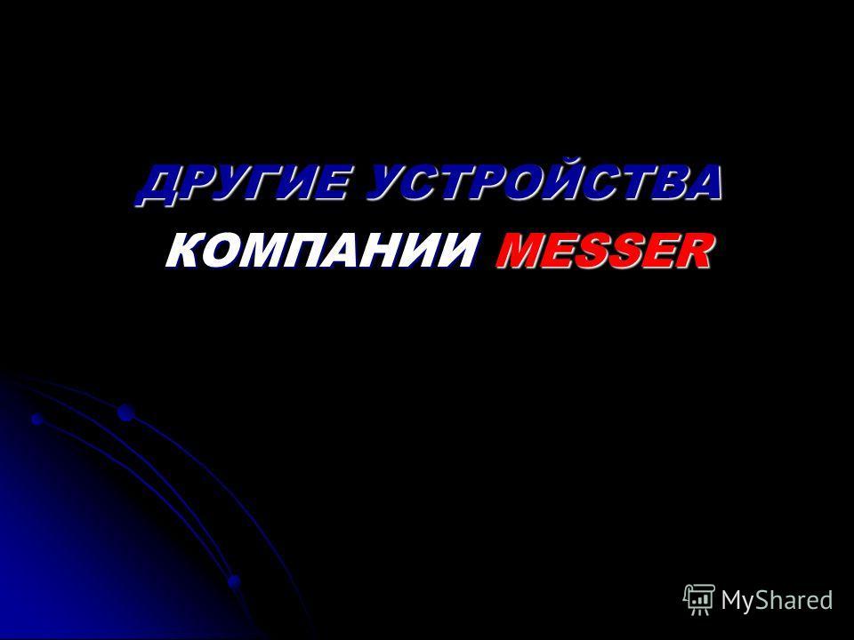 ДРУГИЕ УСТРОЙСТВА КОМПАНИИ MESSER КОМПАНИИ MESSER