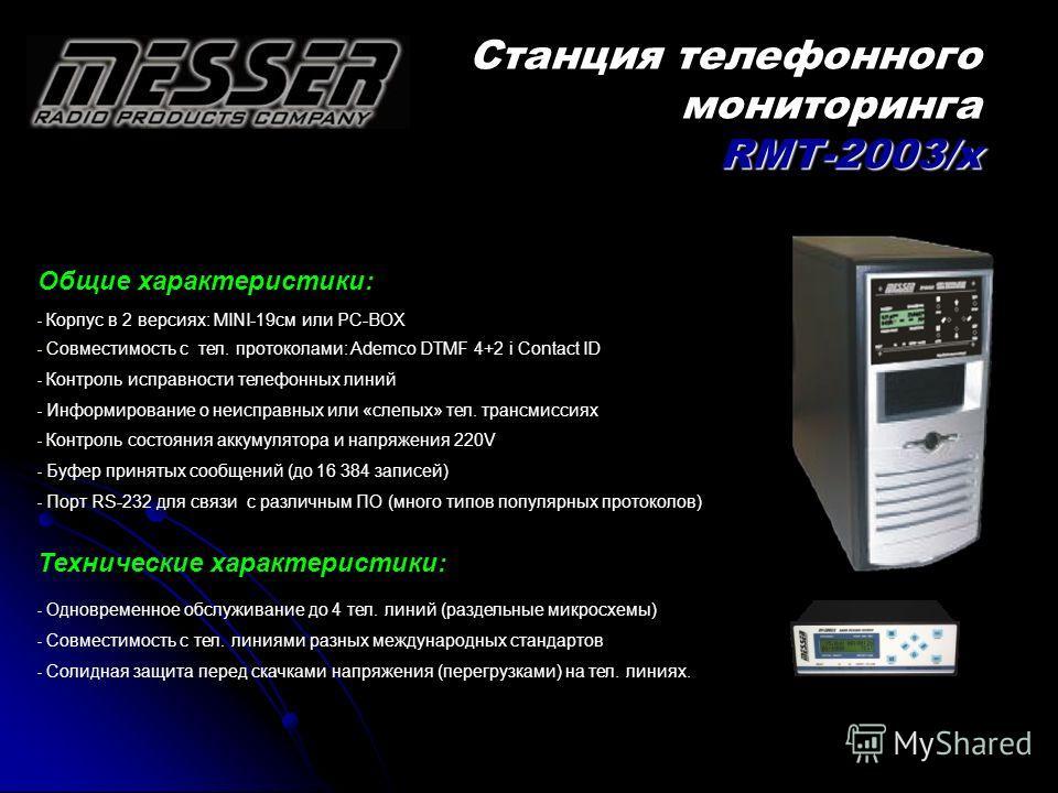 RMT-2003/x Станция телефонного мониторинга RMT-2003/x Общие характеристики: - Корпус в 2 версиях: MINI-19cм или PC-BOX - Совместимость с тел. протоколами: Ademco DTMF 4+2 i Contact ID - Контроль исправности телефонных линий - Информирование о неиспра