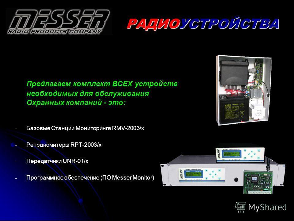Предлагаем комплект ВСЕХ устройств необходимых для обслуживания Охранных компаний - это: - - Базовые Станции Мониторинга RMV-2003/x - - Ретрансмитеры RPT-2003/x - - Передатчики UNR-01/x - - Программное обеспечение (ПО Messer Monitor) РАДИОУСТРОЙСТВА