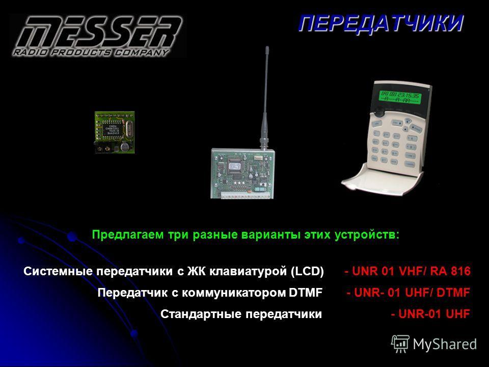 Предлагаем три разные варианты этих устройств: Системные передатчики с ЖК клавиатурой (LCD) - UNR 01 VHF/ RA 816 Передатчик с коммуникатором DTMF - UNR- 01 UHF/ DTMF Стандартные передатчики - UNR-01 UHFПЕРЕДАТЧИКИ
