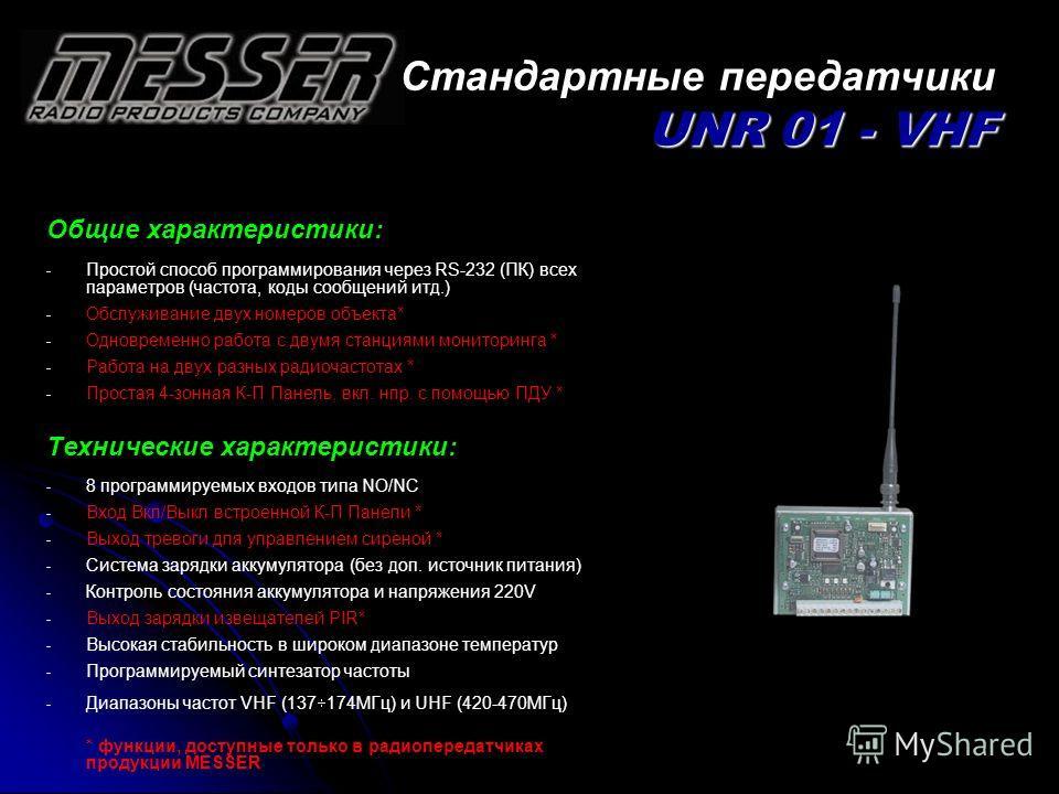 UNR 01 - VHF Стандартные передатчики UNR 01 - VHF Общие характеристики: - - Простой способ программирования через RS-232 (ПК) всех параметров (частота, коды сообщений итд.) - - Обслуживание двух номеров объекта* - - Одновременно работа с двумя станци