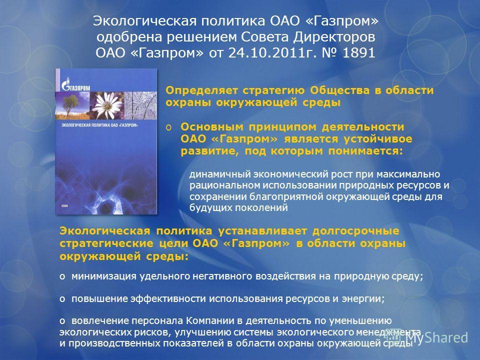 Экологическая политика ОАО «Газпром» одобрена решением Совета Директоров ОАО «Газпром» от 24.10.2011г. 1891 Определяет стратегию Общества в области охраны окружающей среды oОсновным принципом деятельности ОАО «Газпром» является устойчивое развитие, п