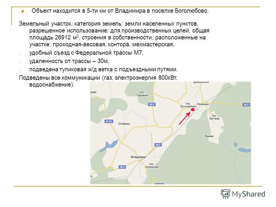Объект находится в 5-ти км от Владимира в поселке Боголюбово. Земельный участок, категория земель: земли населенных пунктов, разрешенное использование: для производственных целей, общая площадь 26912 м 2, строения в собственности, расположенные на уч