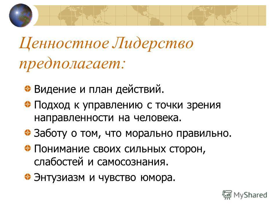 Ценностное Лидерство (лидерство, ориентированное на общечеловеческие ценности) (Сафти и др., 2003) Ценностное лидерство - это больше чем менеджмент, администрирование, правление или командование. «Это движимые видением действия людей (лидеров и после