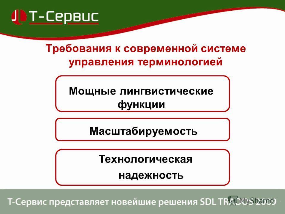 Требования к современной системе управления терминологией Мощные лингвистические функции Масштабируемость Технологическая надежность