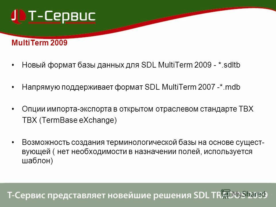 MultiTerm 2009 Новый формат базы данных для SDL MultiTerm 2009 - *.sdltb Напрямую поддерживает формат SDL MultiTerm 2007 -*.mdb Опции импорта-экспорта в открытом отраслевом стандарте TBX TBX (TermBase eXchange) Возможность создания терминологической