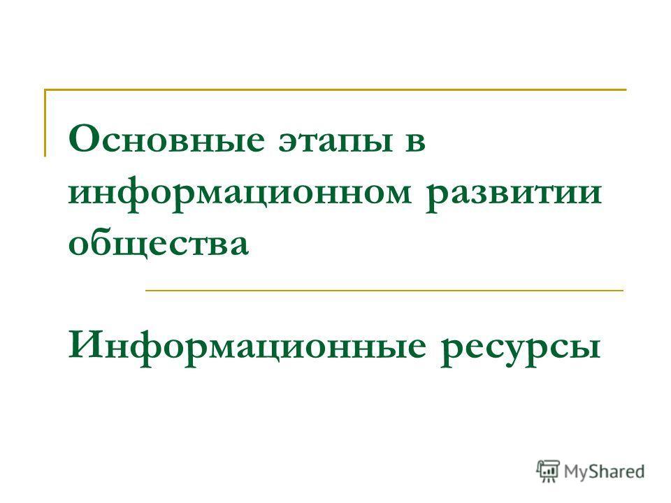 Основные этапы в информационном развитии общества Информационные ресурсы