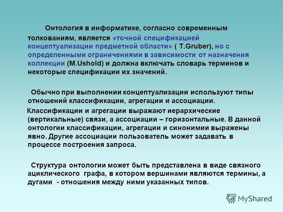 Онтология в информатике, согласно современным толкованиям, является «точной спецификацией концептуализации предметной области» ( T.Gruber), но с определенными ограничениями в зависимости от назначения коллекции (M.Ushold) и должна включать словарь те
