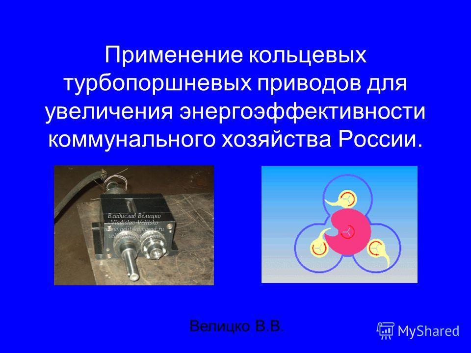 Применение кольцевых турбопоршневых приводов для увеличения энергоэффективности коммунального хозяйства России. Велицко В.В.