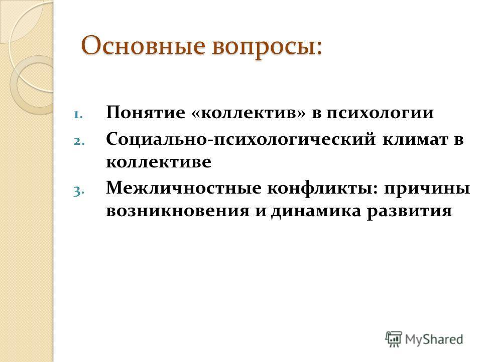 Основные вопросы: 1. Понятие «коллектив» в психологии 2. Социально-психологический климат в коллективе 3. Межличностные конфликты: причины возникновения и динамика развития