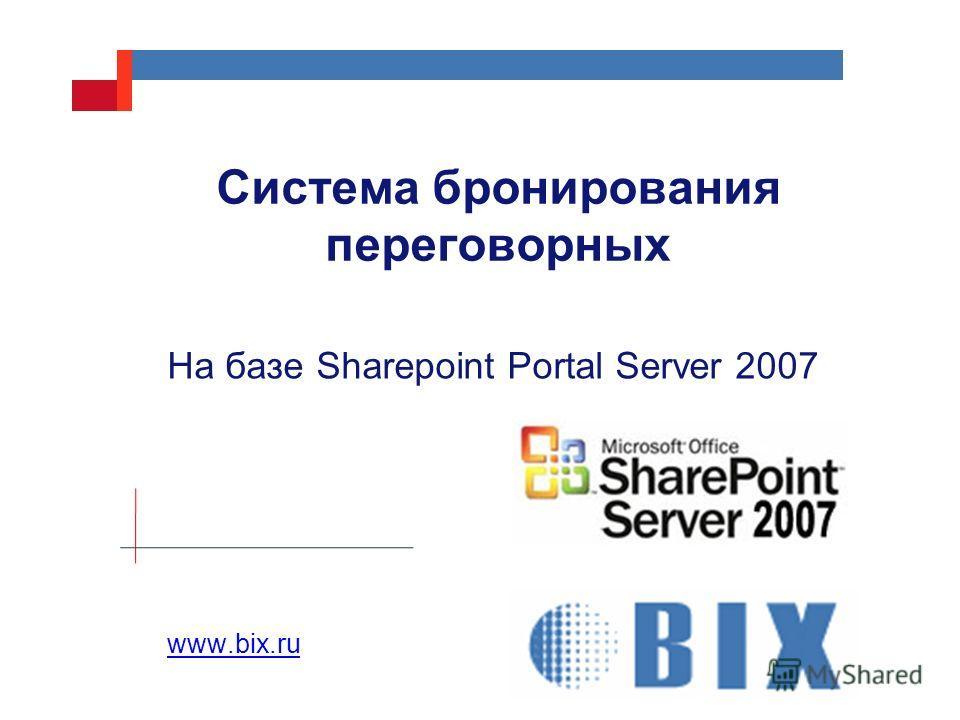 Система бронирования переговорных На базе Sharepoint Portal Server 2007 www.bix.ru