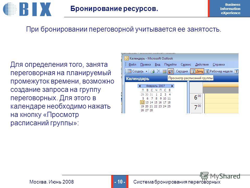 Business Information eXperience - 10 - Москва. Июнь 2008Система бронирования переговорных Бронирование ресурсов. Для определения того, занята переговорная на планируемый промежуток времени, возможно создание запроса на группу переговорных. Для этого
