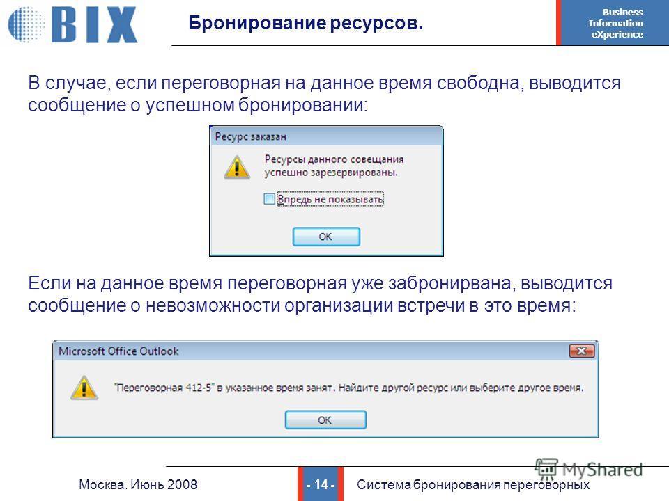 Business Information eXperience - 14 - Москва. Июнь 2008Система бронирования переговорных Бронирование ресурсов. В случае, если переговорная на данное время свободна, выводится сообщение о успешном бронировании: Если на данное время переговорная уже