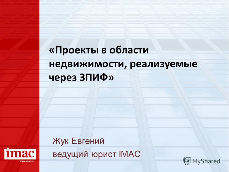 «Проекты в области недвижимости, реализуемые через ЗПИФ» Жук Евгений ведущий юрист IMAC