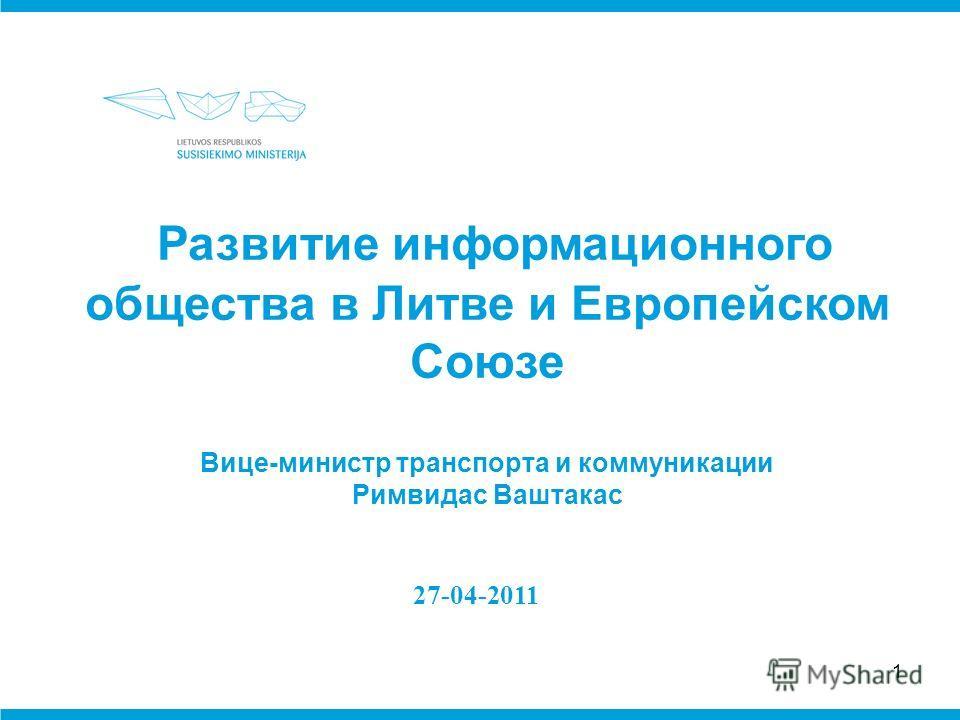 1 27-04-2011 Развитие информационного общества в Литве и Европейском Союзе Вице-министр транспорта и коммуникации Римвидас Ваштакас