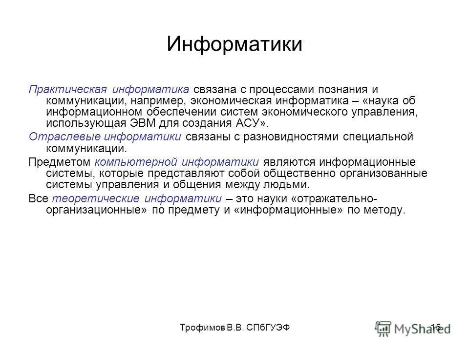 Трофимов В.В. СПбГУЭФ15 Информатики Практическая информатика связана с процессами познания и коммуникации, например, экономическая информатика – «наука об информационном обеспечении систем экономического управления, использующая ЭВМ для создания АСУ»