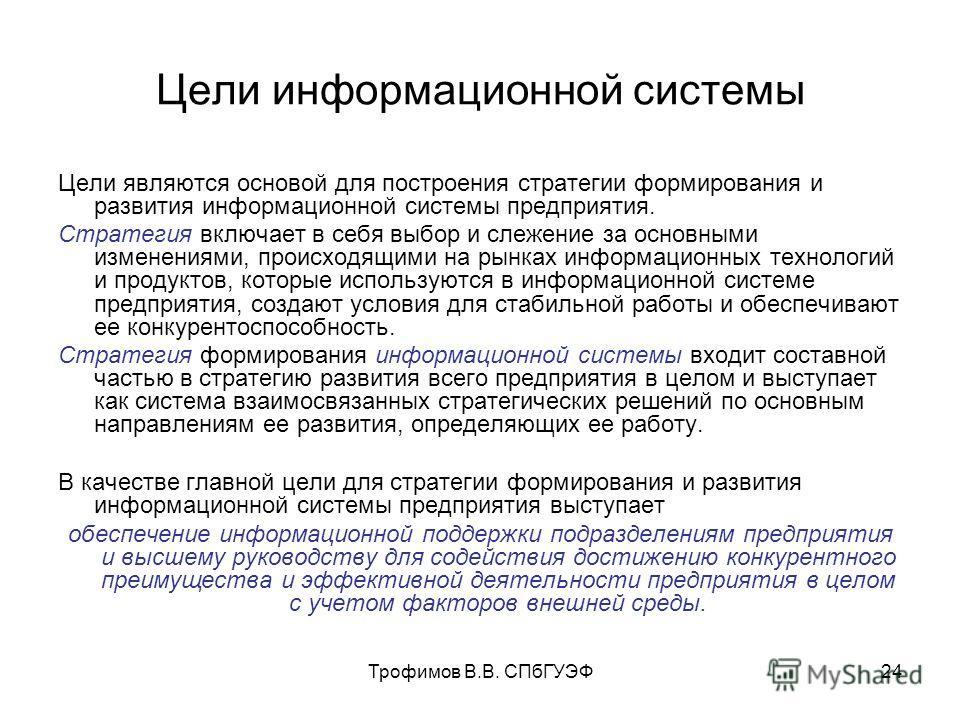 Трофимов В.В. СПбГУЭФ24 Цели информационной системы Цели являются основой для построения стратегии формирования и развития информационной системы предприятия. Стратегия включает в себя выбор и слежение за основными изменениями, происходящими на рынка