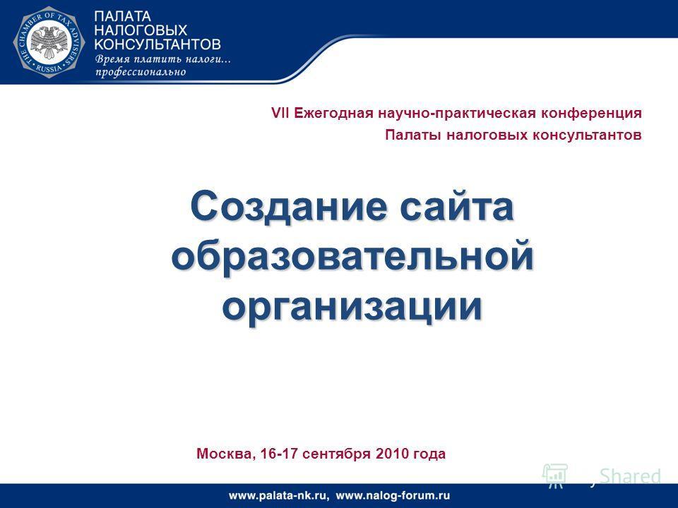 VII Ежегодная научно-практическая конференция Палаты налоговых консультантов Создание сайта образовательной организации Москва, 16-17 сентября 2010 года