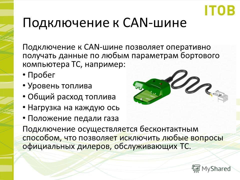 Подключение к CAN-шине Подключение к CAN-шине позволяет оперативно получать данные по любым параметрам бортового компьютера ТС, например: Пробег Уровень топлива Общий расход топлива Нагрузка на каждую ось Положение педали газа Подключение осуществляе