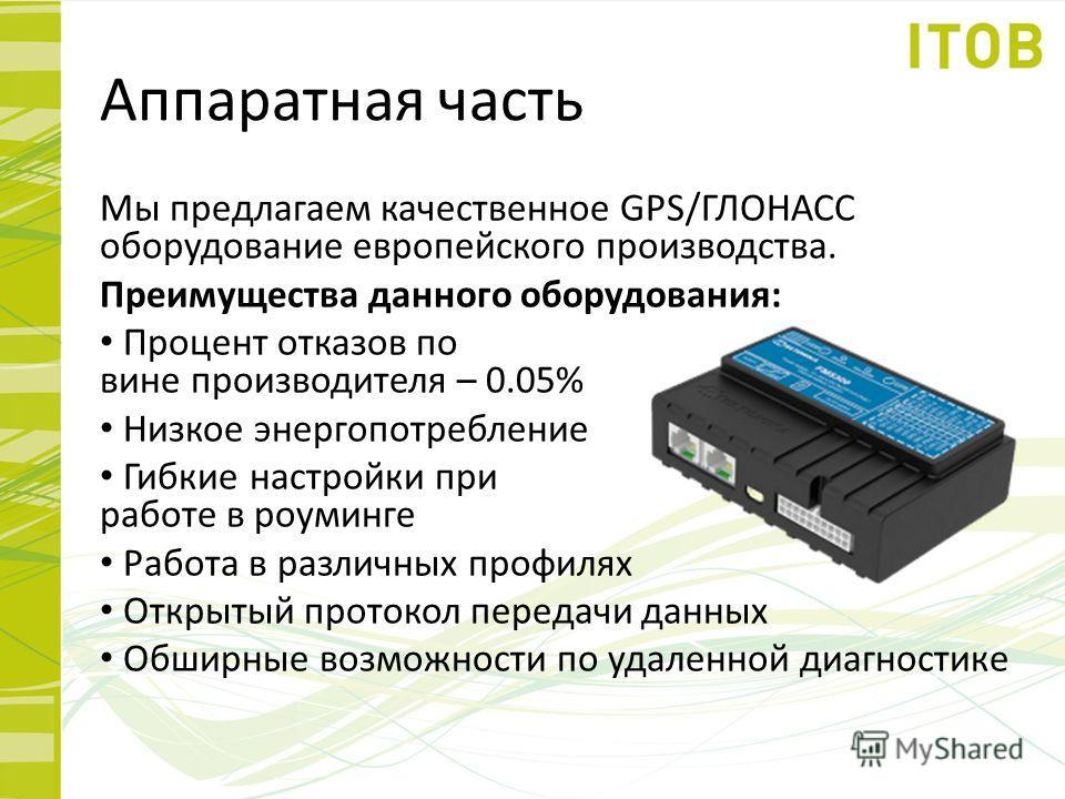 Аппаратная часть Мы предлагаем качественное GPS/ГЛОНАСС оборудование европейского производства. Преимущества данного оборудования: Процент отказов по вине производителя – 0.05% Низкое энергопотребление Гибкие настройки при работе в роуминге Работа в