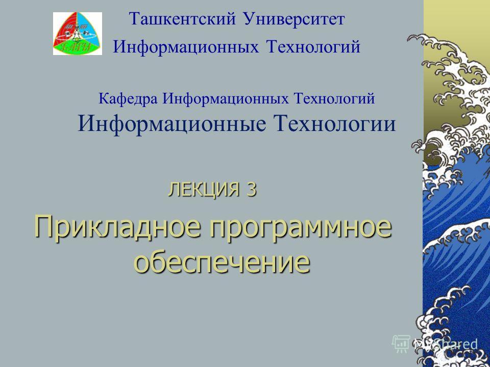 Ташкентский Университет Информационных Технологий Кафедра Информационных Технологий Информационные Технологии ЛЕКЦИЯ 3 Прикладное программное обеспечение