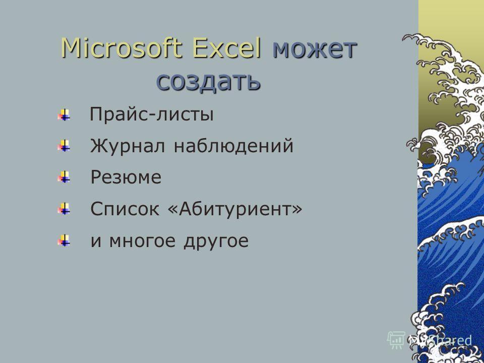 Microsoft Excel может создать Прайс-листы Журнал наблюдений Резюме Список «Абитуриент» и многое другое