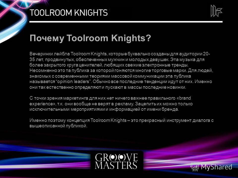 Почему Toolroom Knights? Вечеринки лейбла Toolroom Knights, которые буквально созданы для аудитории 20- 35 лет, продвинутых, обеспеченных мужчин и молодых девушек. Эта музыка для более закрытого круга ценителей, любящих свежие электронные тренды. Нес