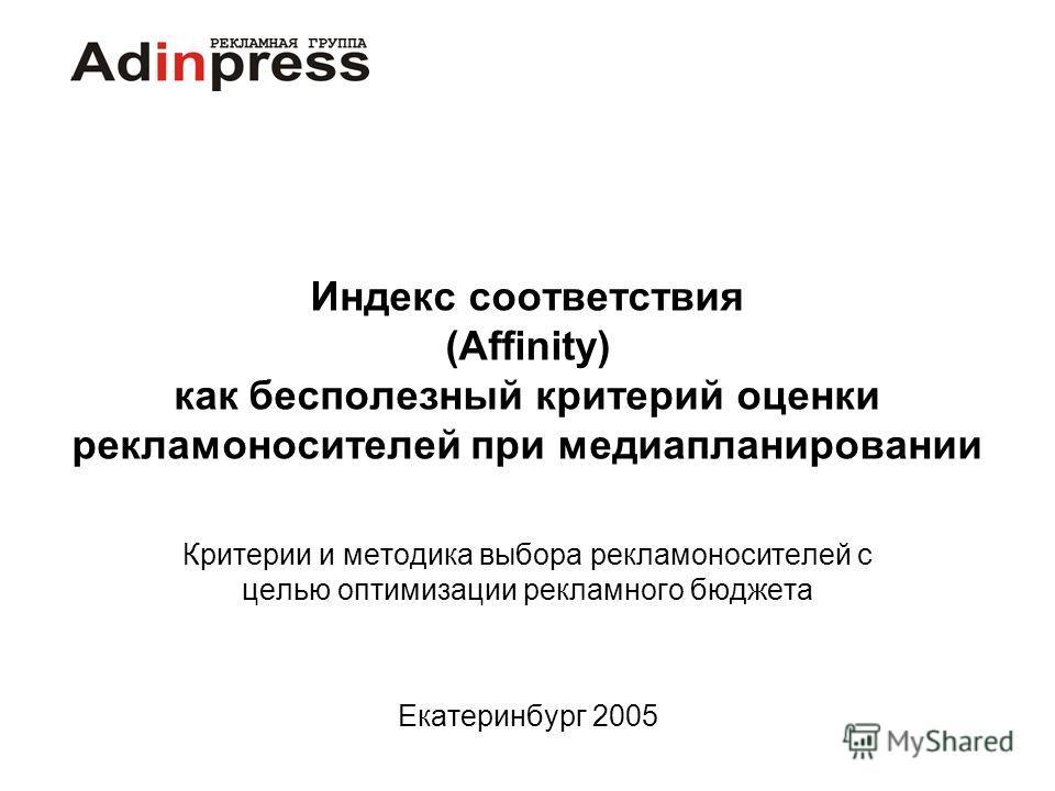 Индекс соответствия (Affinity) как бесполезный критерий оценки рекламоносителей при медиапланировании Критерии и методика выбора рекламоносителей с целью оптимизации рекламного бюджета Екатеринбург 2005