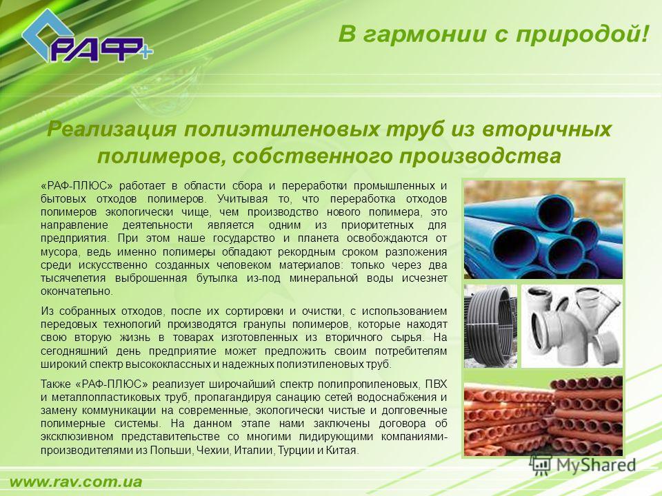«РАФ-ПЛЮС» работает в области сбора и переработки промышленных и бытовых отходов полимеров. Учитывая то, что переработка отходов полимеров экологически чище, чем производство нового полимера, это направление деятельности является одним из приоритетны